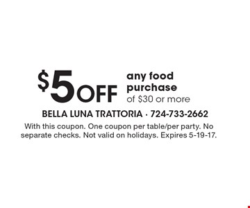 $5 off any food purchase of $30 or more. With this coupon. One coupon per table/per party. No separate checks. Not valid on holidays. Expires 5-19-17.