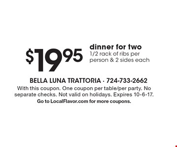 $19.95 dinner for two - 1/2 rack of ribs per person & 2 sides each. With this coupon. One coupon per table/per party. No separate checks. Not valid on holidays. Expires 10-6-17. Go to LocalFlavor.com for more coupons.