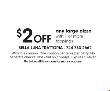 $2 OFF any large pizza with 1 or more toppings. With this coupon. One coupon per table/per party. No separate checks. Not valid on holidays. Expires 10-6-17. Go to LocalFlavor.com for more coupons.