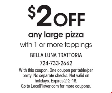 $2 Off Any Large Pizza With 1 Or More Toppings. With this coupon. One coupon per table/per party. No separate checks. Not valid on holidays. 