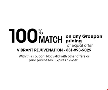 100% match on any Groupon pricing of equal offer. With this coupon. Not valid with other offers or prior purchases. Expires 12-2-16.