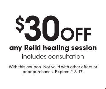 $30 Off Any Reiki Healing Session. Includes consultation. With this coupon. Not valid with other offers or prior purchases. Expires 2-3-17.