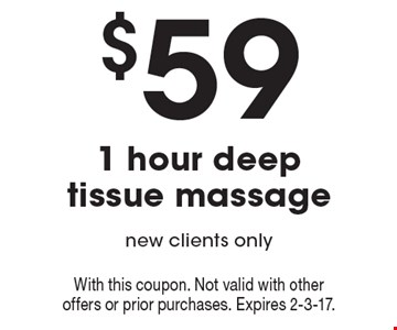 $59 1 Hour Deep Tissue Massage. New clients only. With this coupon. Not valid with other offers or prior purchases. Expires 2-3-17.