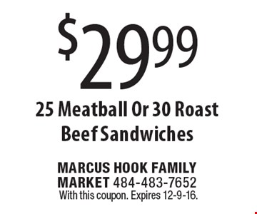 $29.99 25 Meatball Or 30 Roast Beef Sandwiches. With this coupon. Expires 12-9-16.