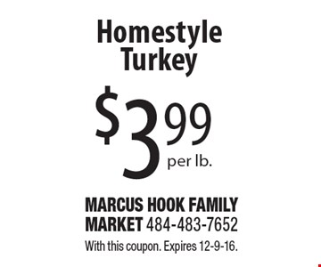 $3.99 per lb. Homestyle Turkey. With this coupon. Expires 12-9-16.