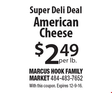 Super Deli Deal. $2.49 per lb. American Cheese. With this coupon. Expires 12-9-16.