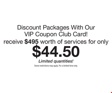 Discount Packages With Our VIP Coupon Club Card! Receive $495 worth of services for only $44.50. Limited quantities!. Some restrictions may apply. For a limited time only.