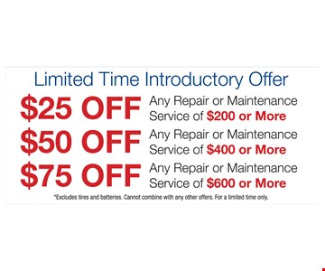 Up to $75 off any repair or maintenance service. $25 off any repair or maintenance service of $200 or more OR $50 off any repair or maintenance service of $400 or more OR $75 off any repair or maintenance service of $600 or more. Excludes tires and batteries. Cannot combine with any other offer. For a limited time only.