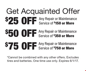 Get Acquainted Offer $25 OFF Any Repair or Maintenance Service of $150 or More. $50 OFF Any Repair or Maintenance Service of $350 or More. $75 OFF Any Repair or Maintenance Service of $750 or More. *Cannot be combined with any other offers. Excludes tires and batteries. One time use only. Expires 6/1/17.