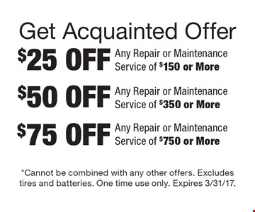 Get Acquainted Offer: $25 Off Any Repair or Maintenance Service of $150 or More. $50 Off Any Repair or Maintenance Service of $350 or More. $75 Off Any Repair or Maintenance Service of $750 or More. Cannot be combined with any other offers. Excludes tires and batteries. One time use only. Expires 3/31/17.