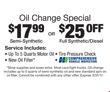 Oil Change Special: $17.99 Semi-Synthetic OR $25 Off Full Synthetic/Diesel Oil Change. Service includes: up to 5 Quarts Motor Oil, New Oil Filter*, Tire Pressure Check and Comprehensive Vehicle Inspection. Shop supplies and taxes extra. Most cars/light trucks. Oil change includes up to 5 quarts of semi-synthetic oil and new standard spin on oil filter. Cannot be combined with any other offer. Expires 3/31/17.