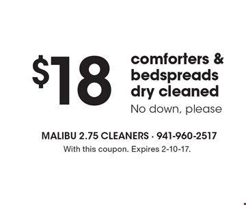 $18 comforters & bedspreads dry cleaned, No down, please. With this coupon. Expires 2-10-17.