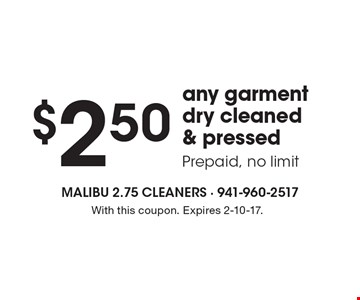 $2.50 any garment dry cleaned & pressed, Prepaid, no limit. With this coupon. Expires 2-10-17.
