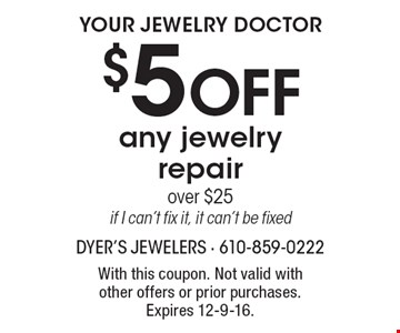 Your Jewelry Doctor $5 OFF any jewelry repair over $25if I can't fix it, it can't be fixed. With this coupon. Not valid with other offers or prior purchases. Expires 12-9-16.