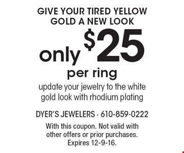give Your Tired Yellow Gold A NEw Look only$25 per ringupdate your jewelry to the white gold look with rhodium plating. With this coupon. Not valid with other offers or prior purchases. Expires 12-9-16.