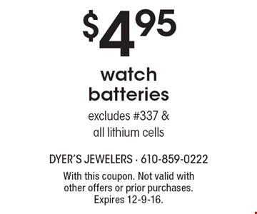 $4.95 watch batteriesexcludes #337 & all lithium cells. With this coupon. Not valid with other offers or prior purchases. Expires 12-9-16.