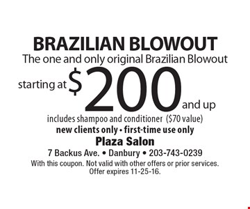 The one and only original Brazilian Blowout! $200 BRAZILIAN BLOWOUT includes shampoo and conditioner ($70 value). New clients only - first-time use only. With this coupon. Not valid with other offers or prior services. Offer expires 11-25-16.
