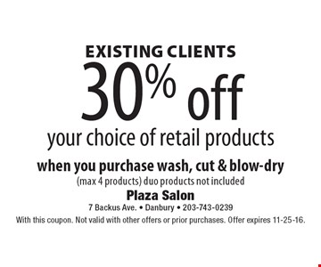 Existing clients 30% off your choice of retail products when you purchase wash, cut & blow-dry (max 4 products). Duo products not included. With this coupon. Not valid with other offers or prior purchases. Offer expires 11-25-16.