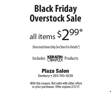 Black Friday Overstock Sale. All items $2.99* (Overstock Items Only See Store For Details*). With this coupon. Not valid with other offers or prior purchases. Offer expires 2/3/17.