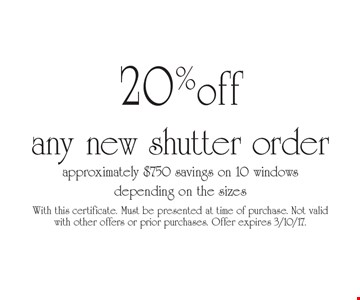 20% off any new shutter order. Approximately $750 savings on 10 windows depending on the sizes. With this certificate. Must be presented at time of purchase. Not valid with other offers or prior purchases. Offer expires 3/10/17.