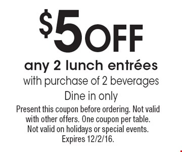 $5 Off any 2 lunch entrees with purchase of 2 beverages. Dine in only. Present this coupon before ordering. Not valid with other offers. One coupon per table. Not valid on holidays or special events. Expires 12/2/16.