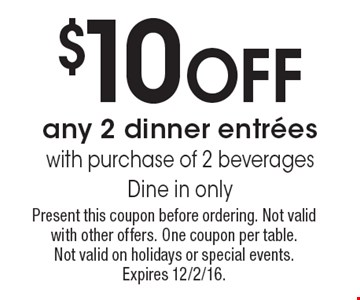 $10 Off any 2 dinner entrees with purchase of 2 beverages. Dine in only. Present this coupon before ordering. Not valid with other offers. One coupon per table. Not valid on holidays or special events. Expires 12/2/16.