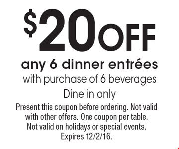 $20 Off any 6 dinner entrees with purchase of 6 beverages. Dine in only. Present this coupon before ordering. Not valid with other offers. One coupon per table. Not valid on holidays or special events. Expires 12/2/16.