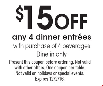 $15 Off any 4 dinner entrees with purchase of 4 beverages. Dine in only. Present this coupon before ordering. Not valid with other offers. One coupon per table. Not valid on holidays or special events. Expires 12/2/16.