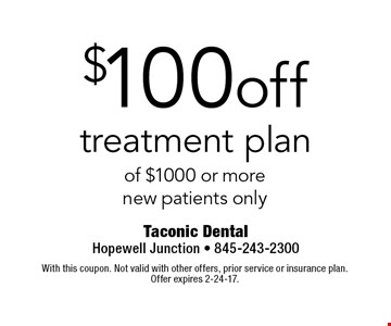 $100 off treatment plan of $1000 or more. new patients only. With this coupon. Not valid with other offers, prior service or insurance plan. Offer expires 2-24-17.