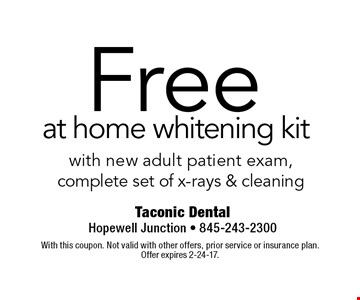 Free at home whitening kit with new adult patient exam, complete set of x-rays & cleaning. With this coupon. Not valid with other offers, prior service or insurance plan. Offer expires 2-24-17.