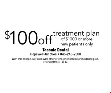 $100 off treatment plan of $1000 or more new patients only. With this coupon. Not valid with other offers, prior service or insurance plan. Offer expires 4-28-17.