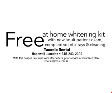 Free at home whitening kit with new adult patient exam, complete set of x-rays & cleaning. With this coupon. Not valid with other offers, prior service or insurance plan. Offer expires 4-28-17.