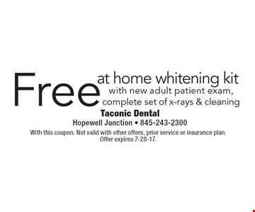 Free at home whitening kit with new adult patient exam, complete set of x-rays & cleaning. With this coupon. Not valid with other offers, prior service or insurance plan. Offer expires 7-28-17.