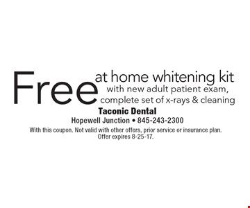 Free at home whitening kit with new adult patient exam, complete set of x-rays & cleaning. With this coupon. Not valid with other offers, prior service or insurance plan. Offer expires 8-25-17.