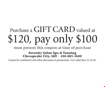 Purchase a gift card valued at $120, pay only $100 must present this coupon at time of purchase. Cannot be combined with other discounts or promotions. Not valid after 12-24-16.