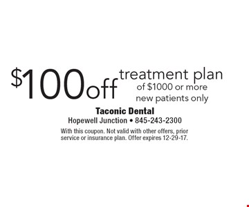 $100 off treatment plan of $1000 or more new patients only. With this coupon. Not valid with other offers, prior service or insurance plan. Offer expires 12-29-17.