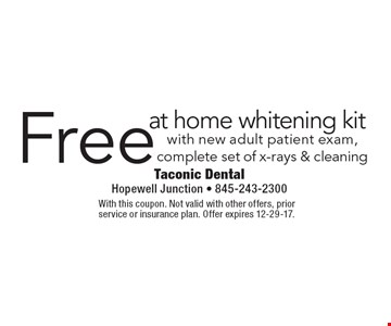 Free at home whitening kit with new adult patient exam, complete set of x-rays & cleaning. With this coupon. Not valid with other offers, prior service or insurance plan. Offer expires 12-29-17.