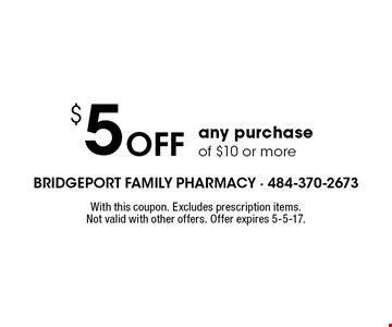 $5 Off any purchase of $10 or more. With this coupon. Excludes prescription items. Not valid with other offers. Offer expires 5-5-17.