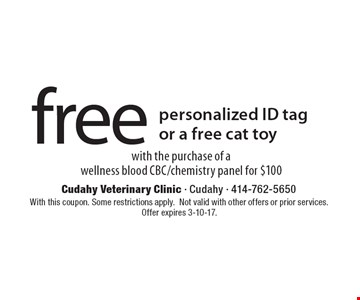 free personalized ID tag or a free cat toy with the purchase of a wellness blood CBC/chemistry panel for $100. With this coupon. Some restrictions apply.Not valid with other offers or prior services. Offer expires 3-10-17.