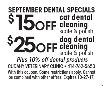 SEPTEMBER DENTAL SPECIALS. $25 off dog dental cleaning scale & polish. Plus 10% off dental products. $15 off cat dental cleaning scale & polish. With this coupon. Some restrictions apply. Cannot be combined with other offers. Expires 10-27-17.