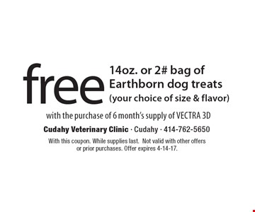 Free 14oz. or 2# bag of Earthborn dog treats (your choice of size & flavor) with the purchase of 6 month's supply of VECTRA 3D. With this coupon. While supplies last. Not valid with other offers or prior purchases. Offer expires 4-14-17.