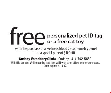 Free personalized pet ID tag or a free cat toy with the purchase of a wellness blood CBC/chemistry panel at a special price of $100.00. With this coupon. While supplies last. Not valid with other offers or prior purchases. Offer expires 4-14-17.