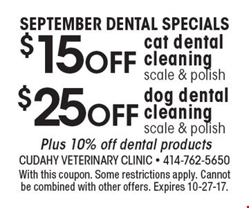 SEPTEMBER DENTAL SPECIALS $25off dog dental cleaning scale & polish Plus 10% off dental products. $15off cat dental cleaning scale & polish Plus 10% off dental products. With this coupon. Some restrictions apply. Cannot be combined with other offers. Expires 10-27-17.