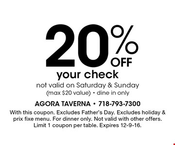 20%OFF your check not valid on Saturday & Sunday (max $20 value) - dine in only. With this coupon. Excludes Father's Day. Excludes holiday & prix fixe menu. For dinner only. Not valid with other offers. Limit 1 coupon per table. Expires 12-9-16.