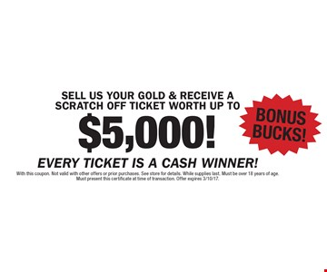 SELL US YOUR GOLD & RECEIVE A SCRATCH OFF TICKET WORTH UP TO $5,000! BONUS BUCKS! With this coupon. Not valid with other offers or prior purchases. See store for details. While supplies last. Must be over 18 years of age. Must present this certificate at time of transaction. Offer expires 3/10/17.