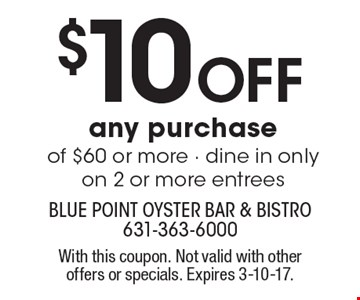 $10 Off any purchase of $60 or more - dine in only on 2 or more entrees. With this coupon. Not valid with other offers or specials. Expires 3-10-17.