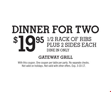 Dinner for two for $19.95. 1/2 rack of ribs plus 2 sides each. Dine in only. With this coupon. One coupon per table per party. No separate checks. Not valid on holidays. Not valid with other offers. Exp. 3-10-17.