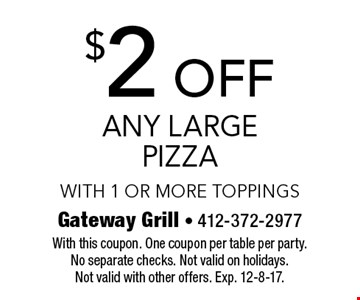 $2 off any large pizza with 1 or more toppings. With this coupon. One coupon per table per party. No separate checks. Not valid on holidays. Not valid with other offers. Exp. 12-8-17.