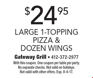 $24.95 large 1-topping pizza & dozen wings. With this coupon. One coupon per table per party. No separate checks. Not valid on holidays. Not valid with other offers. Exp. 8-4-17.