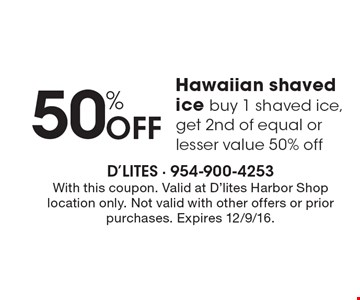 50% Off Hawaiian shaved ice buy 1 shaved ice, get 2nd of equal or lesser value 50% off. With this coupon. Valid at D'lites Harbor Shop location only. Not valid with other offers or prior purchases. Expires 12/9/16.